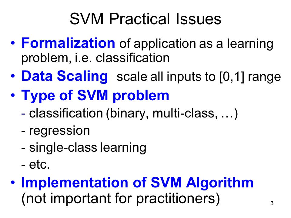 SVM Practical Issues Formalization of application as a learning problem, i.e. classification. Data Scaling scale all inputs to [0,1] range.